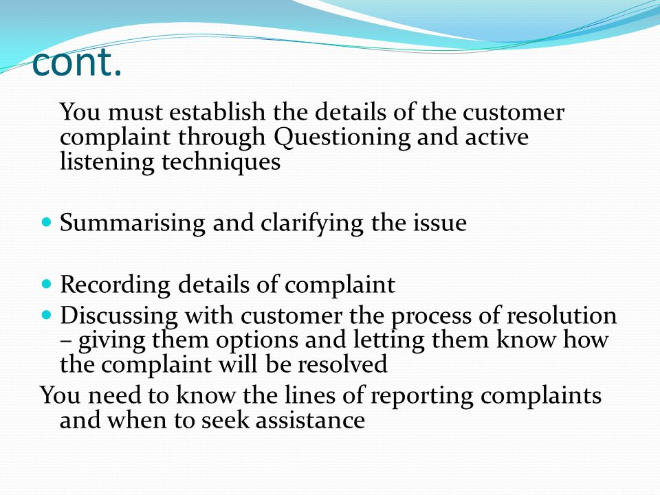 cont. You must establish the details of the customer complaint through Questioning and active listening techniques.