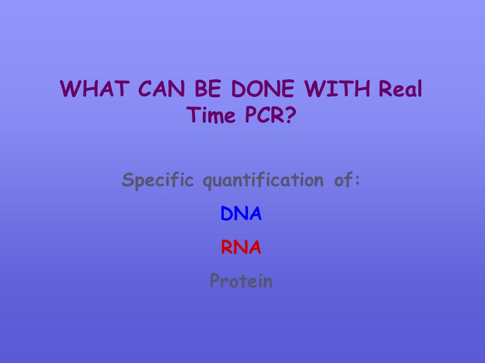 WHAT CAN BE DONE WITH Real Time PCR Specific quantification of: