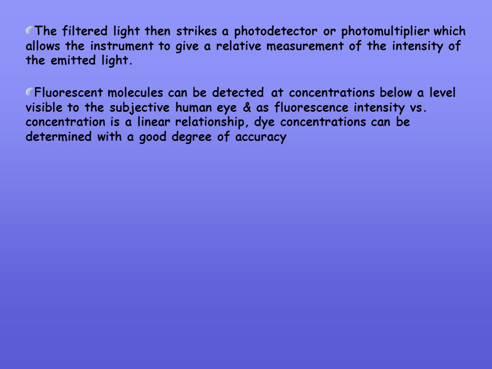 The filtered light then strikes a photodetector or photomultiplier which allows the instrument to give a relative measurement of the intensity of the emitted light.