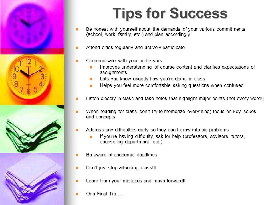 Tips for Success Be honest with yourself about the demands of your various commitments (school, work, family, etc.) and plan accordingly.