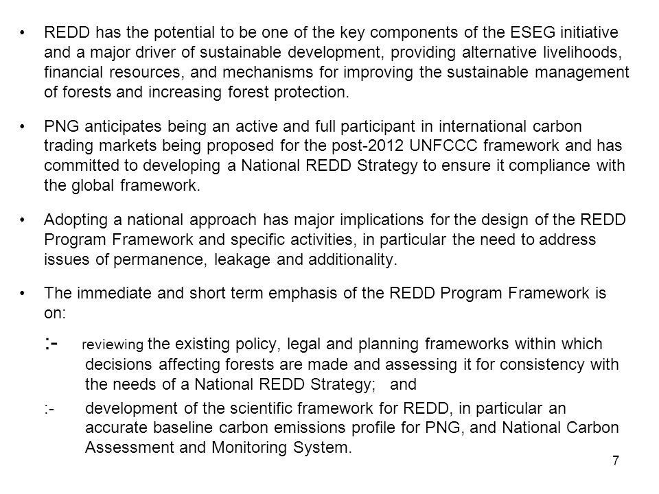 REDD has the potential to be one of the key components of the ESEG initiative and a major driver of sustainable development, providing alternative livelihoods, financial resources, and mechanisms for improving the sustainable management of forests and increasing forest protection.