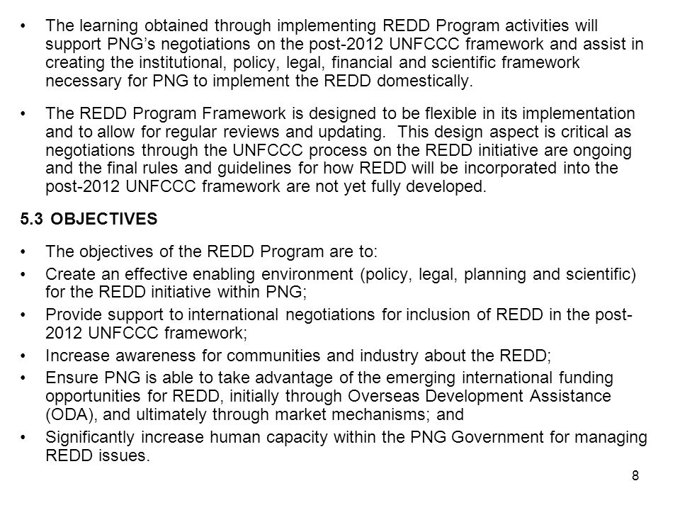 The learning obtained through implementing REDD Program activities will support PNG's negotiations on the post-2012 UNFCCC framework and assist in creating the institutional, policy, legal, financial and scientific framework necessary for PNG to implement the REDD domestically.