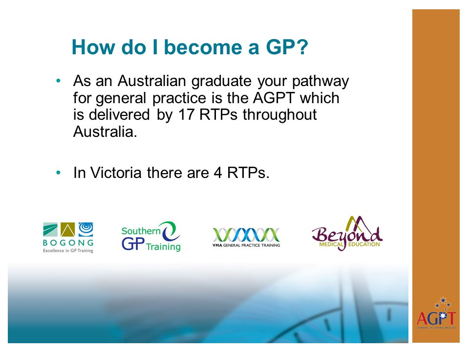 How do I become a GP As an Australian graduate your pathway for general practice is the AGPT which is delivered by 17 RTPs throughout Australia.