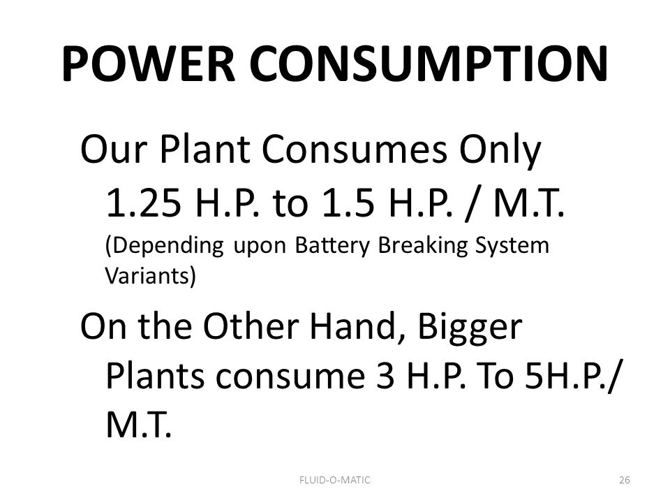 POWER CONSUMPTION Our Plant Consumes Only 1.25 H.P. to 1.5 H.P. / M.T. (Depending upon Battery Breaking System Variants)
