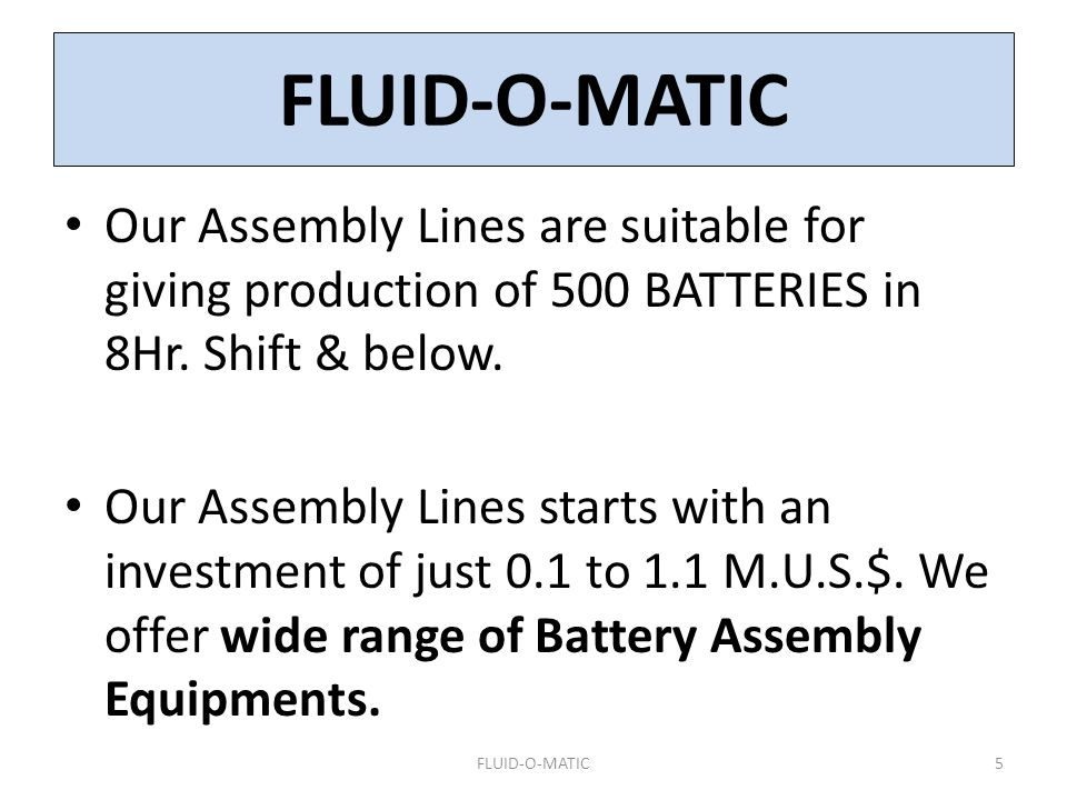 FLUID-O-MATIC Our Assembly Lines are suitable for giving production of 500 BATTERIES in 8Hr. Shift & below.