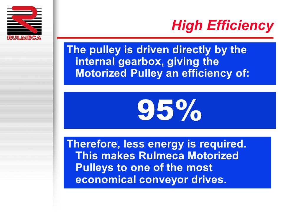 High EfficiencyThe pulley is driven directly by the internal gearbox, giving the Motorized Pulley an efficiency of: