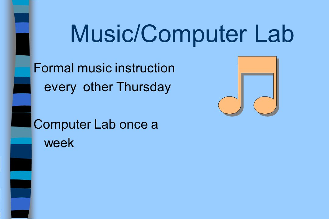Music/Computer Lab Formal music instruction every other Thursday