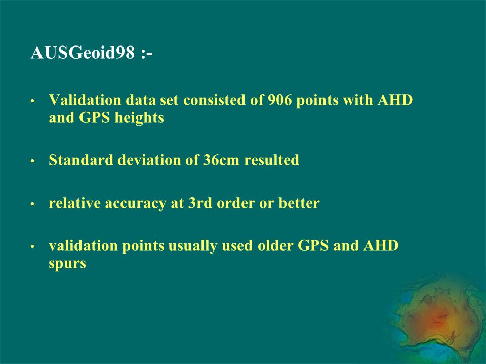AUSGeoid98 :- Validation data set consisted of 906 points with AHD and GPS heights. Standard deviation of 36cm resulted.