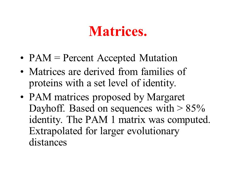 Matrices. PAM = Percent Accepted Mutation