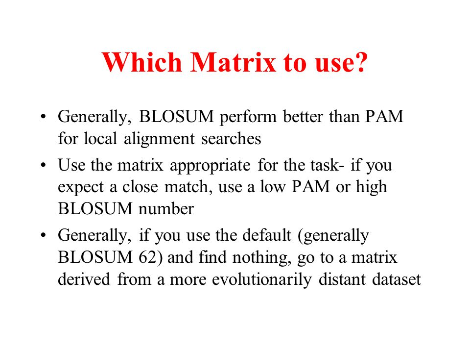 Which Matrix to use Generally, BLOSUM perform better than PAM for local alignment searches.