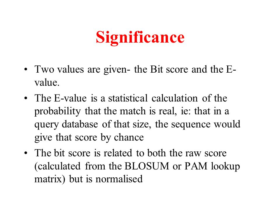 Significance Two values are given- the Bit score and the E-value.