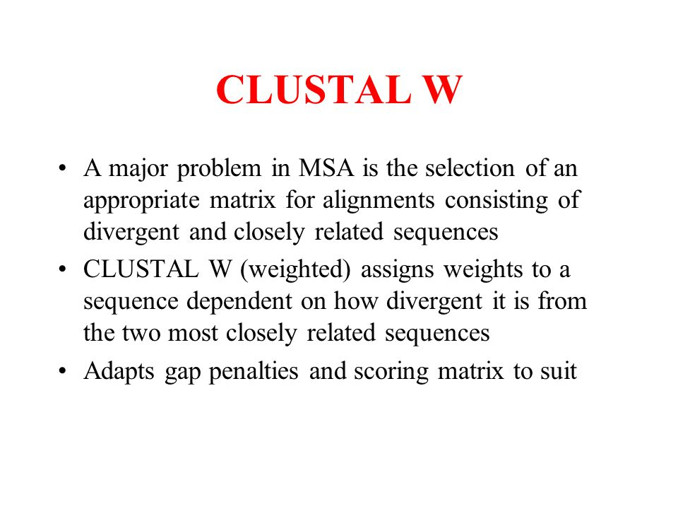 CLUSTAL W A major problem in MSA is the selection of an appropriate matrix for alignments consisting of divergent and closely related sequences.