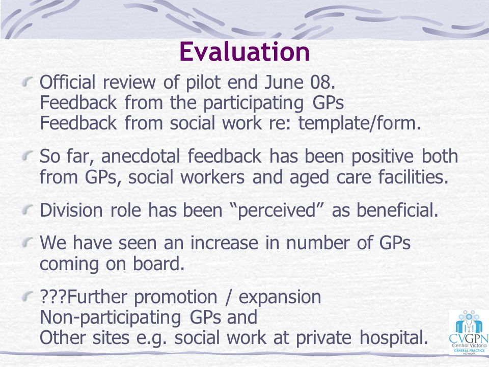 Evaluation Official review of pilot end June 08. Feedback from the participating GPs Feedback from social work re: template/form.