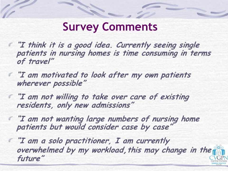 Survey Comments I think it is a good idea. Currently seeing single patients in nursing homes is time consuming in terms of travel