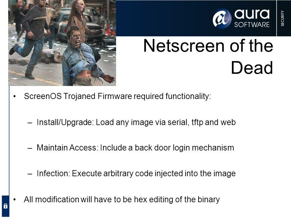 Netscreen of the Dead ScreenOS Trojaned Firmware required functionality: Install/Upgrade: Load any image via serial, tftp and web.