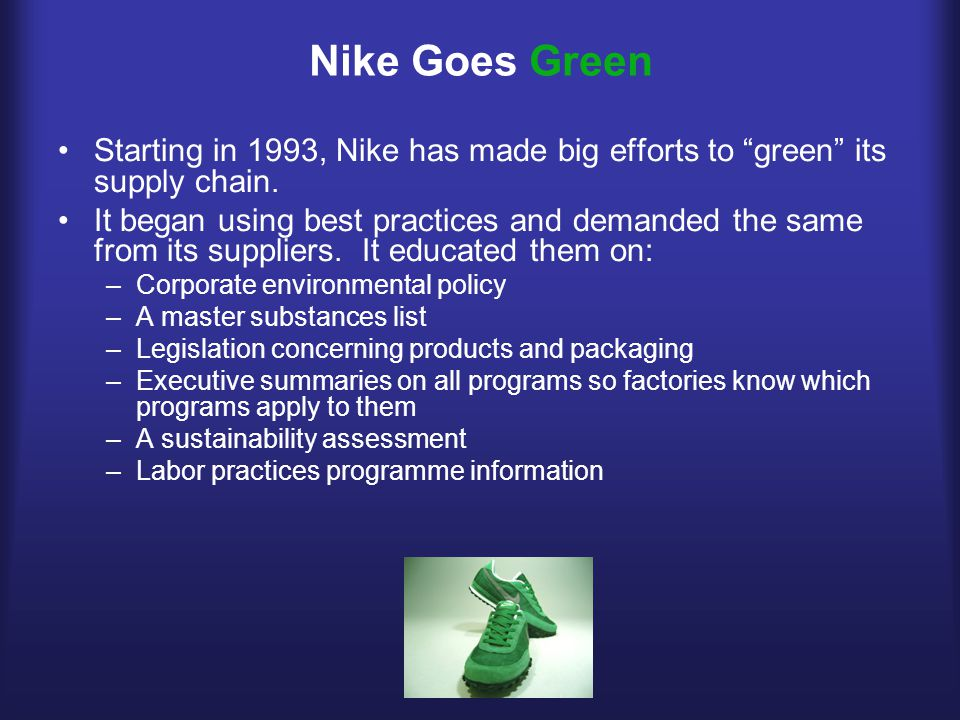 Nike Goes Green Starting in 1993, Nike has made big efforts to green its supply chain.