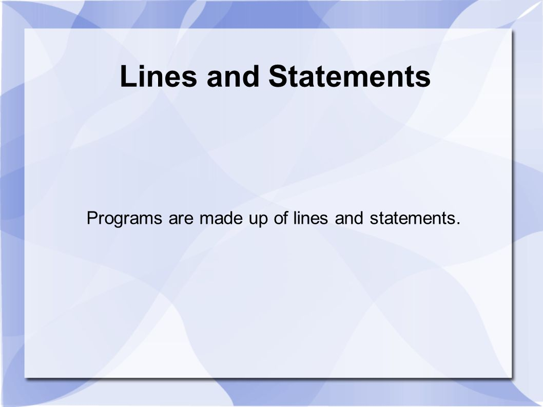 Programs are made up of lines and statements.