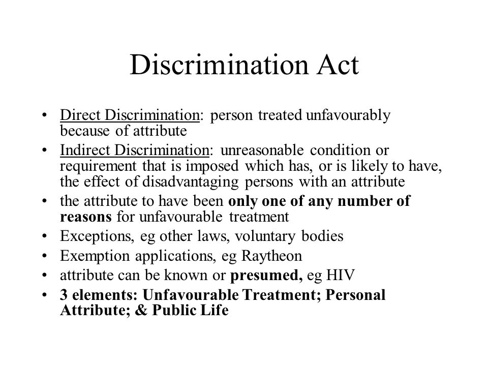 Discrimination Act Direct Discrimination: person treated unfavourably because of attribute.