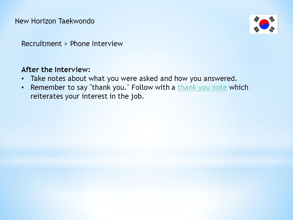 New Horizon Taekwondo Recruitment > Phone Interview. After the Interview: Take notes about what you were asked and how you answered.