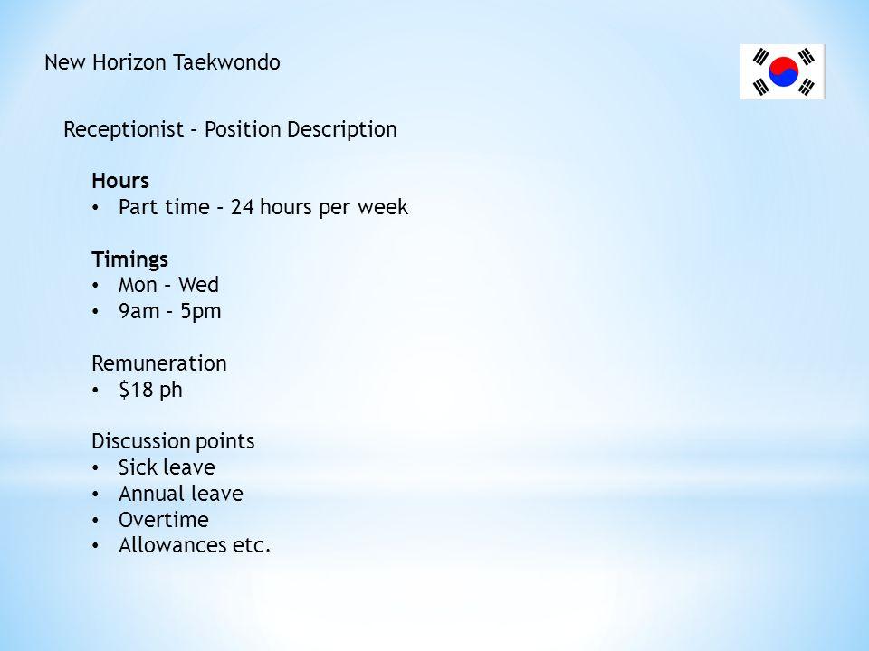 New Horizon Taekwondo Receptionist – Position Description. Hours. Part time – 24 hours per week. Timings.