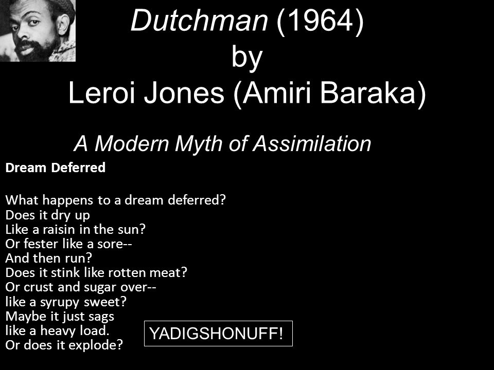 a review of dutchman a play by amiri baraka I repost this in light of amiri baraka's death, at 79 years old, made public this afternoon made in 1967, dutchman is the filmed version of amiri baraka's (he was leroi jones when he wrote it) controversial one-act stage play.