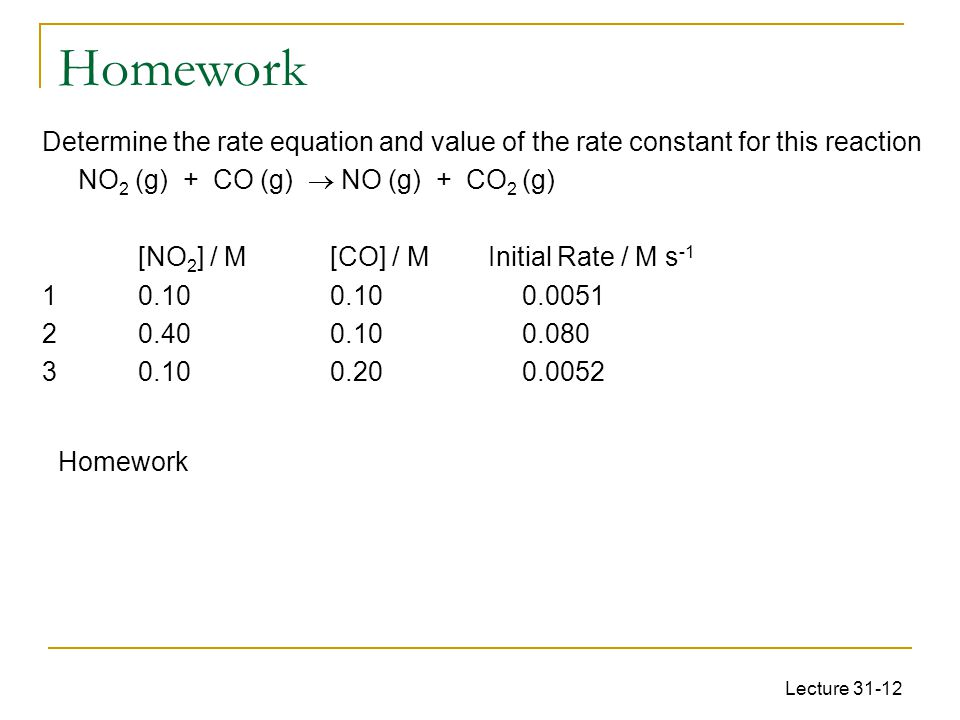 Homework Determine the rate equation and value of the rate constant for this reaction. NO2 (g) + CO (g)  NO (g) + CO2 (g)