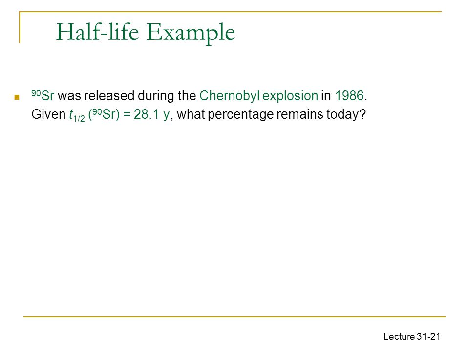 Half-life Example 90Sr was released during the Chernobyl explosion in 1986. Given t1/2 (90Sr) = 28.1 y, what percentage remains today