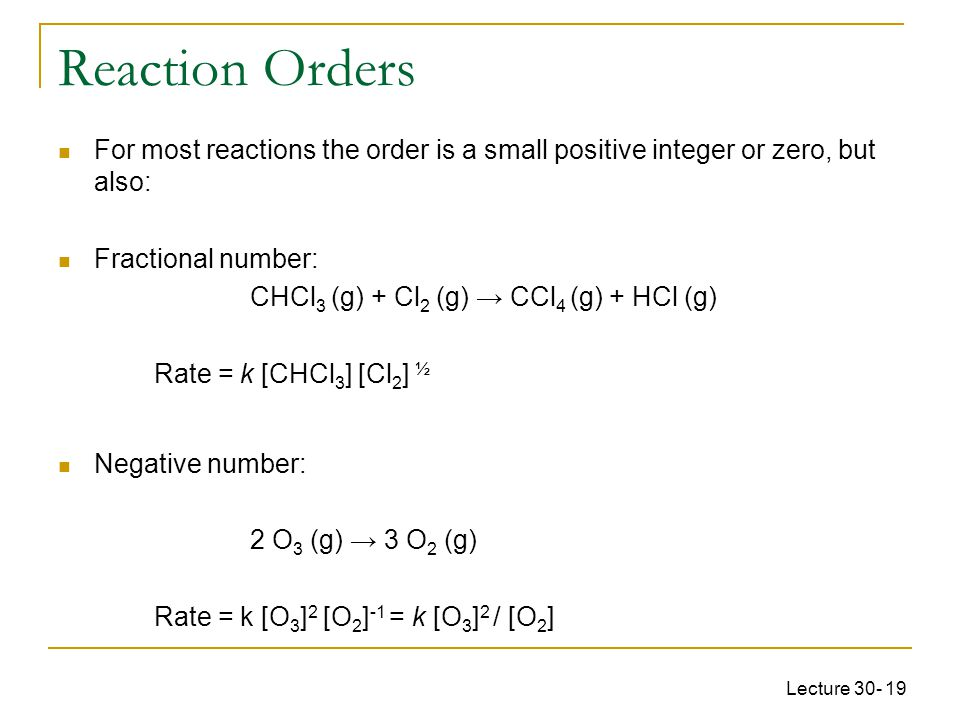 Reaction Orders For most reactions the order is a small positive integer or zero, but also: Fractional number: