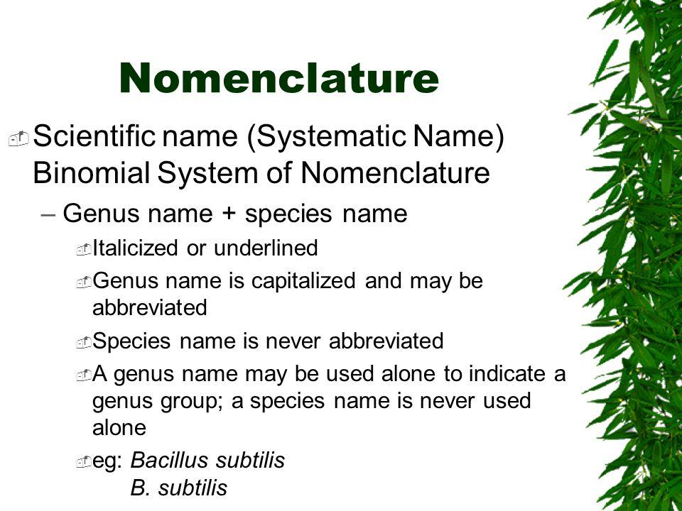 Nomenclature Scientific name (Systematic Name) Binomial System of Nomenclature. Genus name + species name.