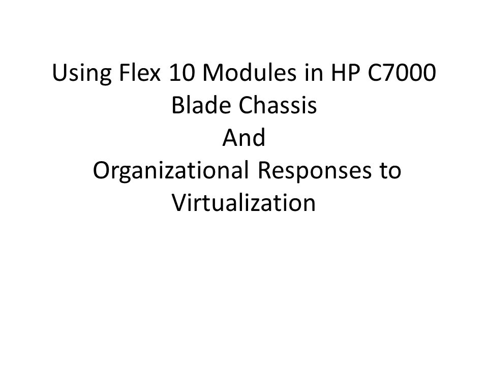 Using Flex 10 Modules in HP C7000 Blade Chassis And Organizational Responses to Virtualization