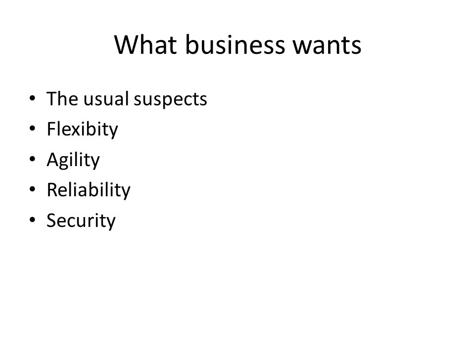What business wants The usual suspects Flexibity Agility Reliability