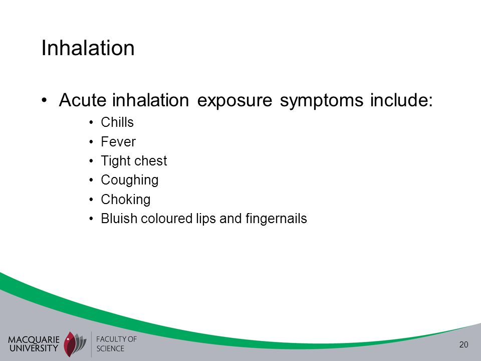 Inhalation Acute inhalation exposure symptoms include: Chills Fever