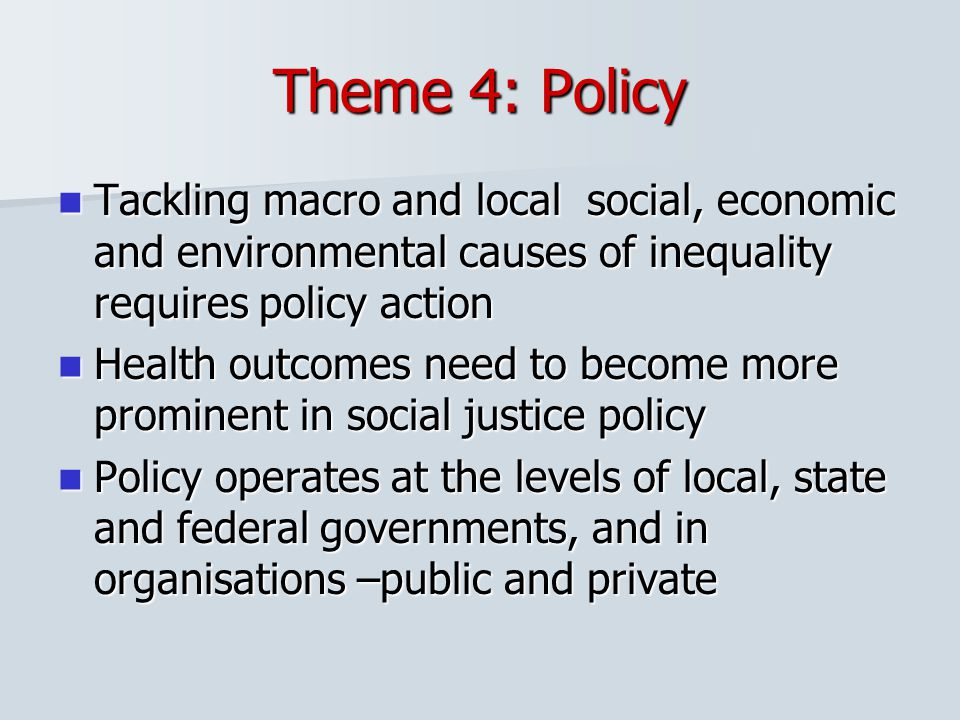 Theme 4: Policy Tackling macro and local social, economic and environmental causes of inequality requires policy action.