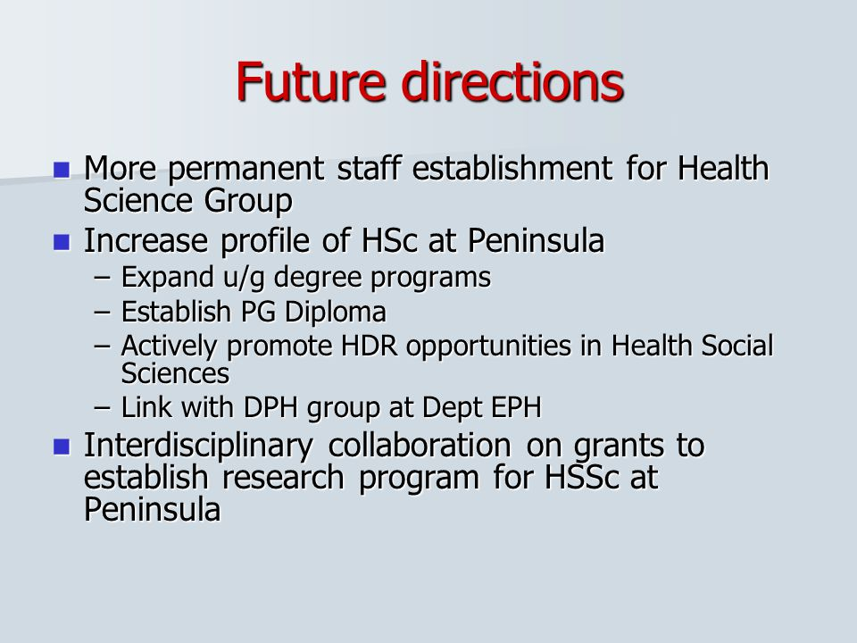 Future directions More permanent staff establishment for Health Science Group. Increase profile of HSc at Peninsula.