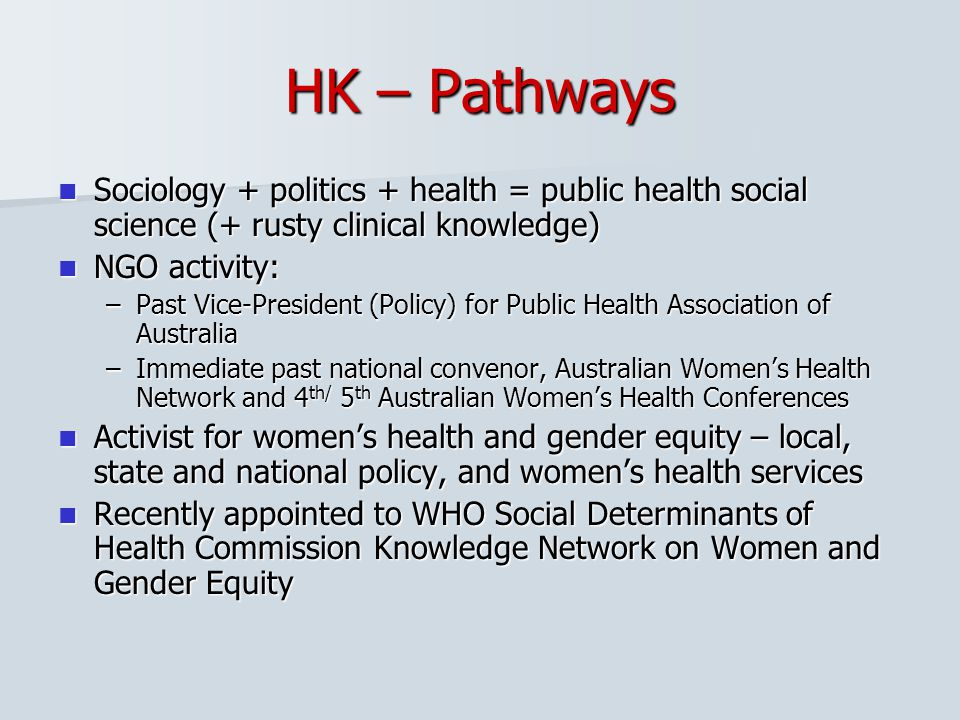 HK – Pathways Sociology + politics + health = public health social science (+ rusty clinical knowledge)