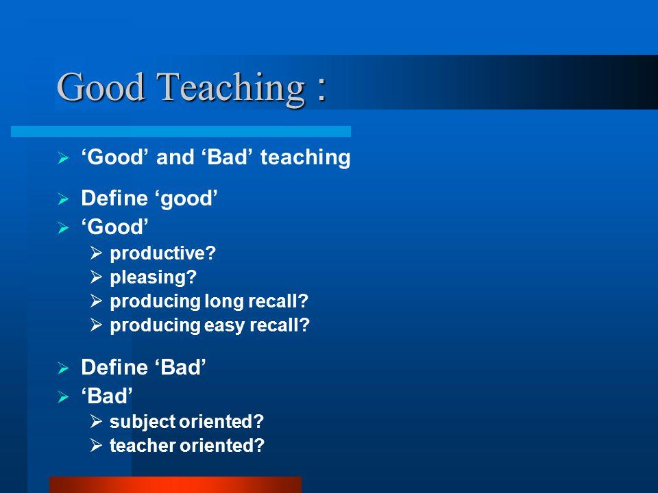Good Teaching : 'Good' and 'Bad' teaching Define 'good' 'Good'