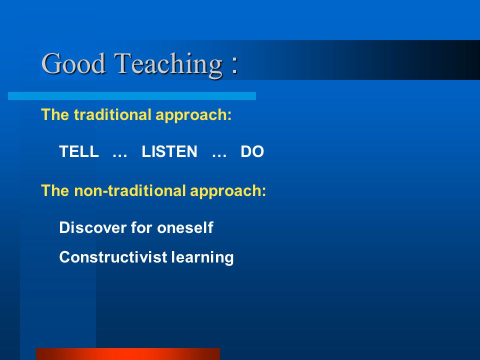 Good Teaching : The traditional approach: TELL … LISTEN … DO