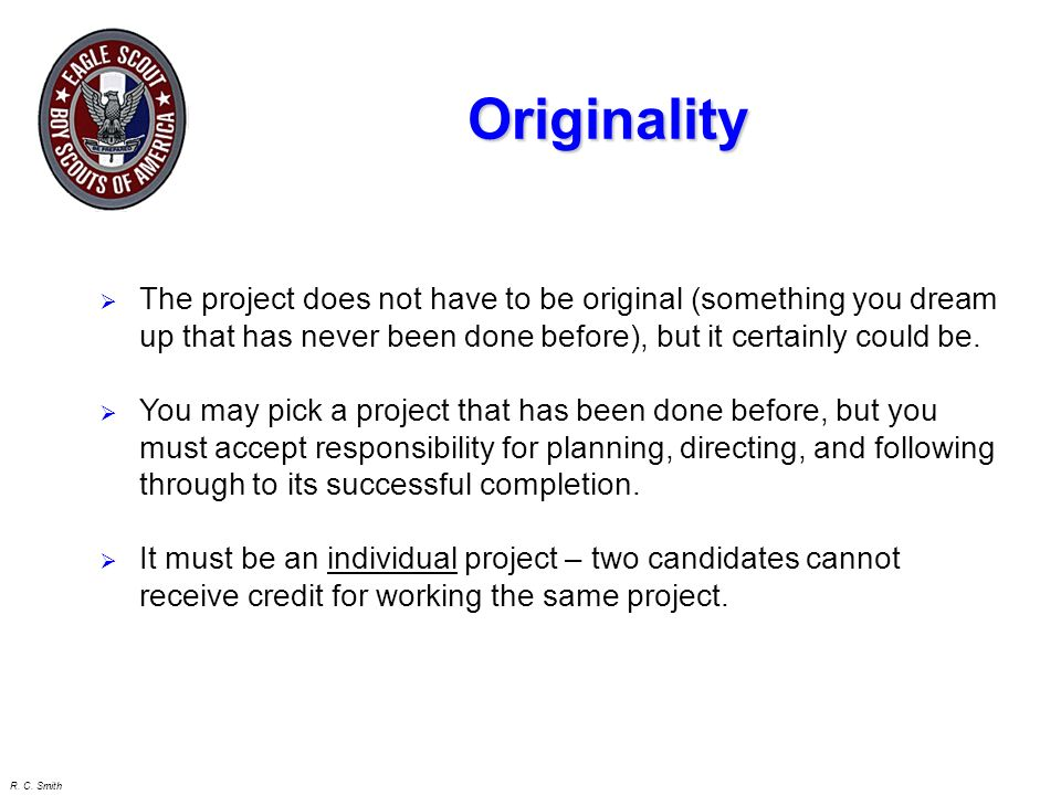 Originality The project does not have to be original (something you dream up that has never been done before), but it certainly could be.