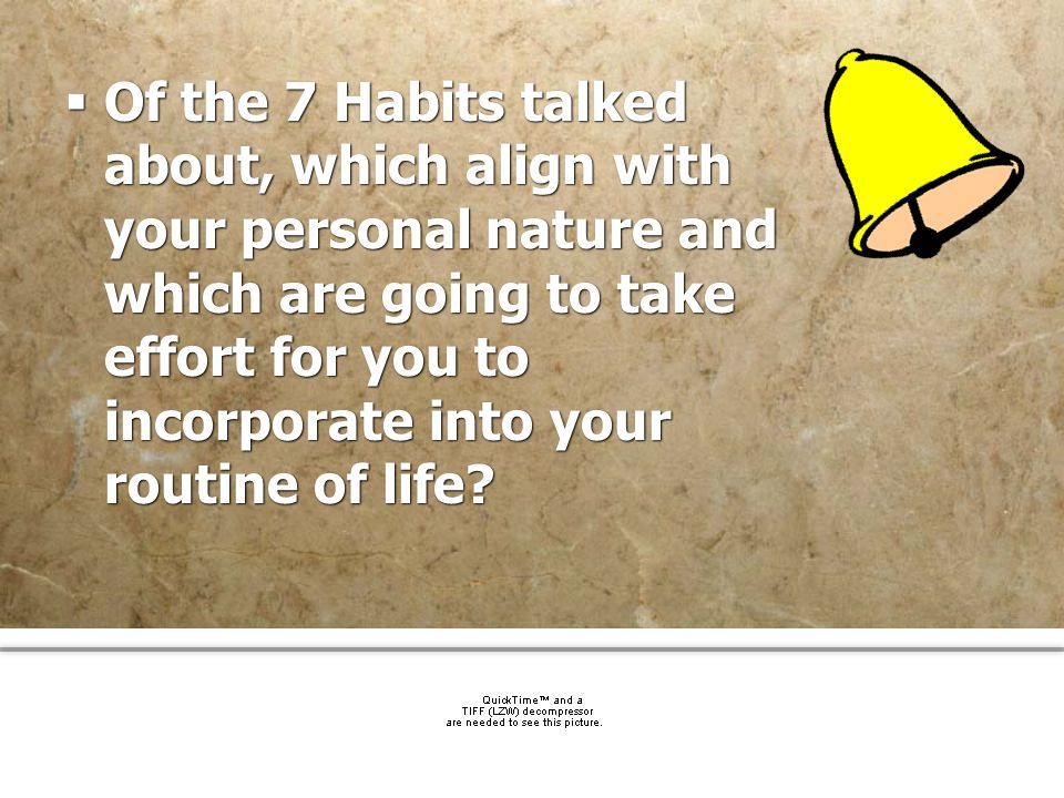 Of the 7 Habits talked about, which align with your personal nature and which are going to take effort for you to incorporate into your routine of life