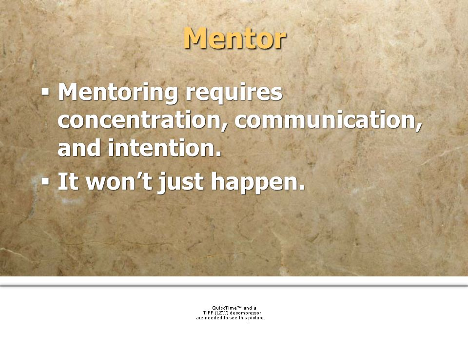 Mentor Mentoring requires concentration, communication, and intention.