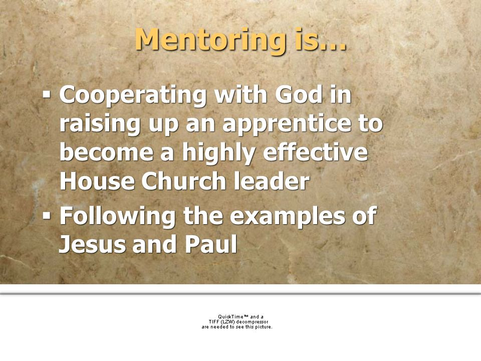 Mentoring is… Cooperating with God in raising up an apprentice to become a highly effective House Church leader.