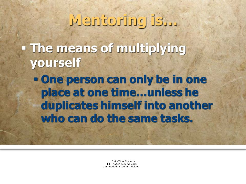 Mentoring is… The means of multiplying yourself