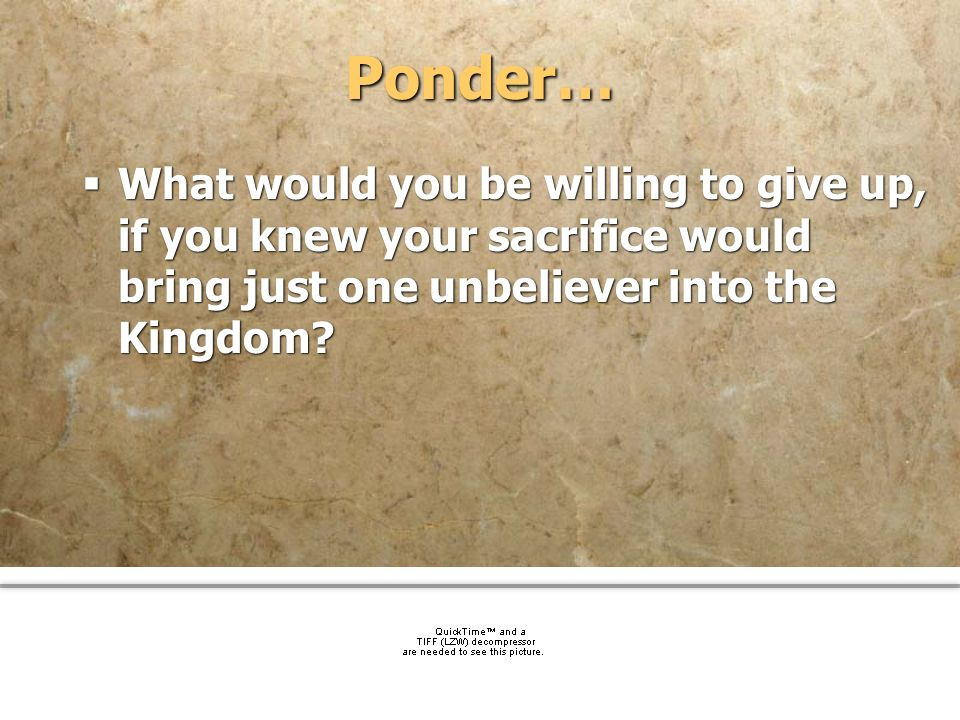 Ponder… What would you be willing to give up, if you knew your sacrifice would bring just one unbeliever into the Kingdom