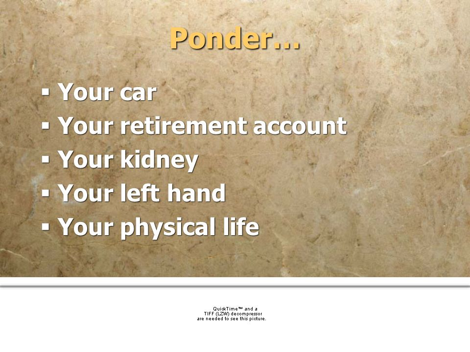 Ponder… Your car Your retirement account Your kidney Your left hand