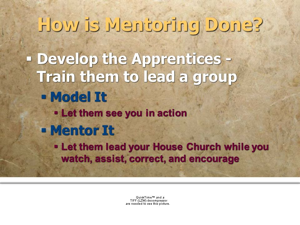 How is Mentoring Done Develop the Apprentices - Train them to lead a group. Model It. Let them see you in action.
