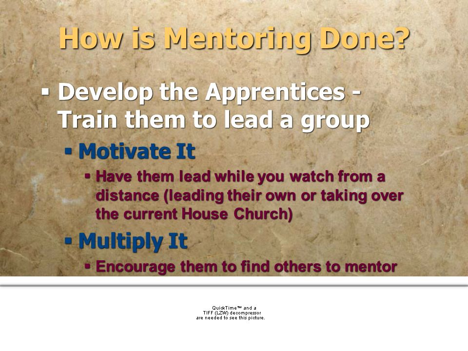 How is Mentoring Done Develop the Apprentices - Train them to lead a group. Motivate It.