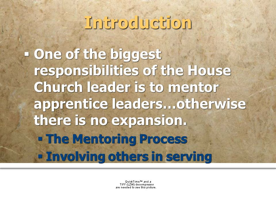 Introduction One of the biggest responsibilities of the House Church leader is to mentor apprentice leaders…otherwise there is no expansion.