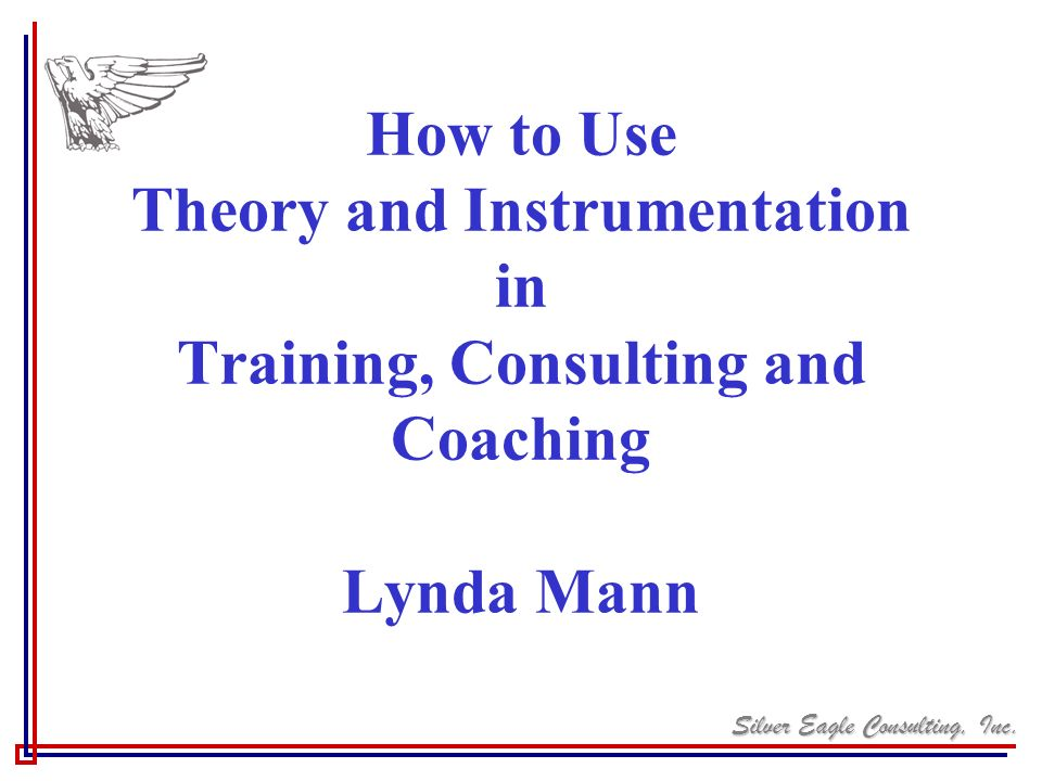 How to Use Theory and Instrumentation in Training, Consulting and Coaching Lynda Mann