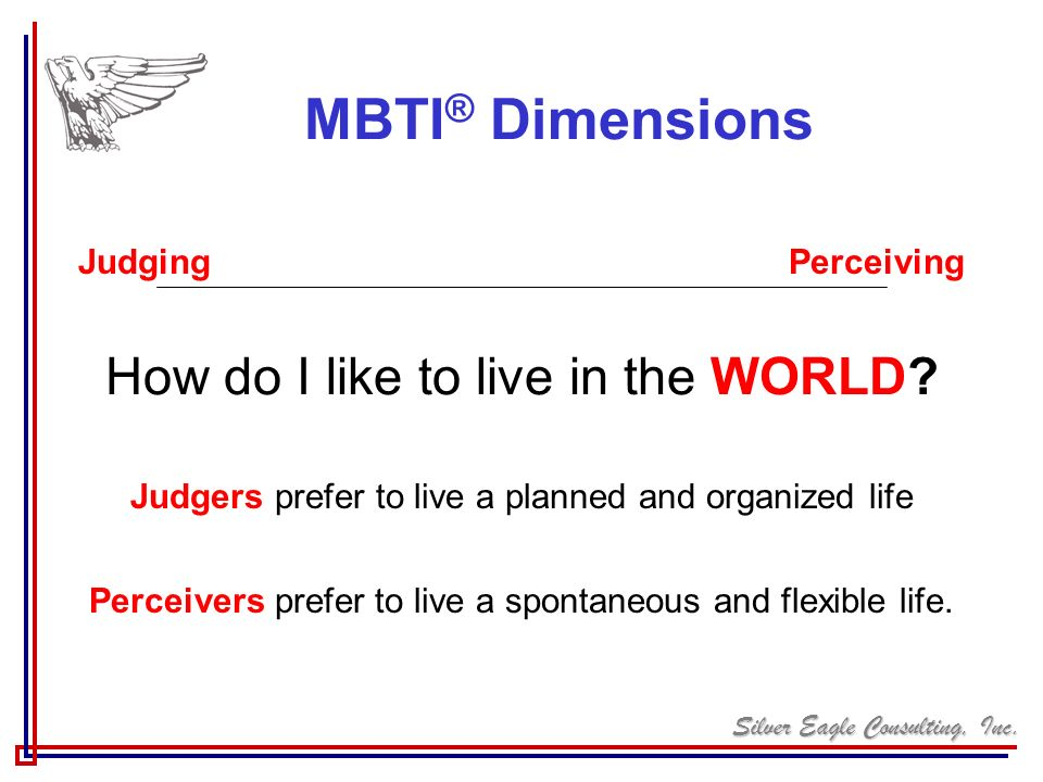 MBTI® Dimensions How do I like to live in the WORLD