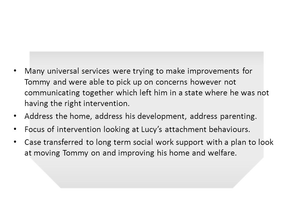Many universal services were trying to make improvements for Tommy and were able to pick up on concerns however not communicating together which left him in a state where he was not having the right intervention.
